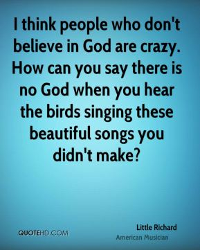 Little Richard - I think people who don't believe in God are crazy. How can you say there is no God when you hear the birds singing these beautiful songs you didn't make?
