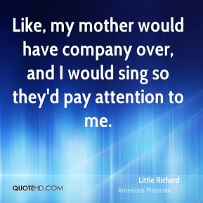 Like, my mother would have company over, and I would sing so they'd pay attention to me.