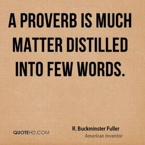 R. Buckminster Fuller - A proverb is much matter distilled into few words.
