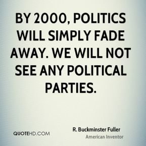 By 2000, politics will simply fade away. We will not see any political parties.