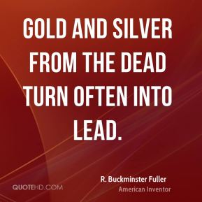 Gold and silver from the dead turn often into lead.