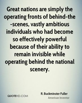 R. Buckminster Fuller - Great nations are simply the operating fronts of behind-the-scenes, vastly ambitious individuals who had become so effectively powerful because of their ability to remain invisible while operating behind the national scenery.