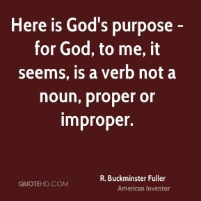 Here is God's purpose - for God, to me, it seems, is a verb not a noun, proper or improper.