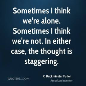 R. Buckminster Fuller - Sometimes I think we're alone. Sometimes I think we're not. In either case, the thought is staggering.