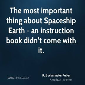 R. Buckminster Fuller - The most important thing about Spaceship Earth - an instruction book didn't come with it.