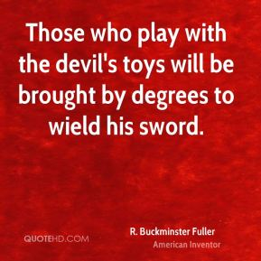 R. Buckminster Fuller - Those who play with the devil's toys will be brought by degrees to wield his sword.