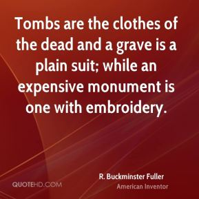 Tombs are the clothes of the dead and a grave is a plain suit; while an expensive monument is one with embroidery.