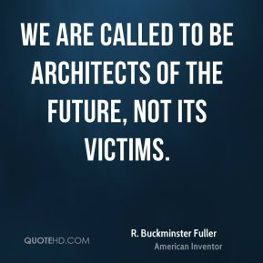 R. Buckminster Fuller - We are called to be architects of the future, not its victims.