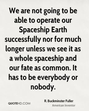 We are not going to be able to operate our Spaceship Earth successfully nor for much longer unless we see it as a whole spaceship and our fate as common. It has to be everybody or nobody.