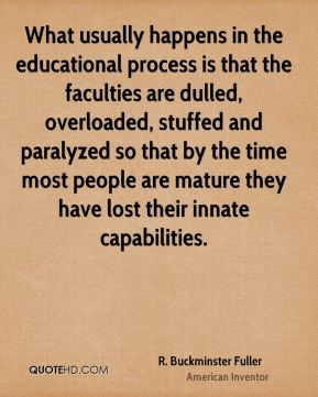 What usually happens in the educational process is that the faculties are dulled, overloaded, stuffed and paralyzed so that by the time most people are mature they have lost their innate capabilities.