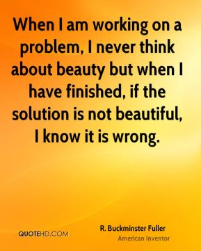 When I am working on a problem, I never think about beauty but when I have finished, if the solution is not beautiful, I know it is wrong.