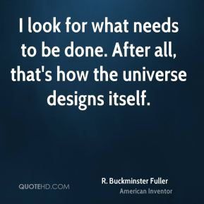 R. Buckminster Fuller - I look for what needs to be done. After all, that's how the universe designs itself.