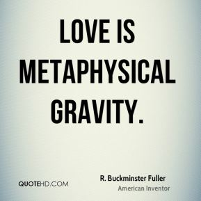 R. Buckminster Fuller - Love is metaphysical gravity.