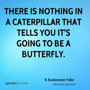 R. Buckminster Fuller - There is nothing in a caterpillar that tells you it's going to be a butterfly.
