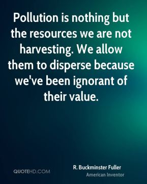 Pollution is nothing but the resources we are not harvesting. We allow them to disperse because we've been ignorant of their value.