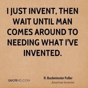 I just invent, then wait until man comes around to needing what I've invented.