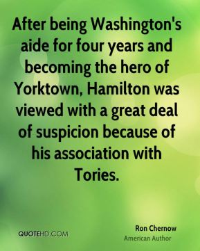 Ron Chernow - After being Washington's aide for four years and becoming the hero of Yorktown, Hamilton was viewed with a great deal of suspicion because of his association with Tories.