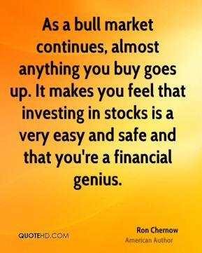 As a bull market continues, almost anything you buy goes up. It makes you feel that investing in stocks is a very easy and safe and that you're a financial genius.