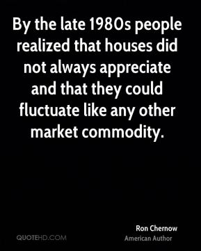 By the late 1980s people realized that houses did not always appreciate and that they could fluctuate like any other market commodity.