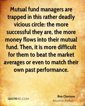 Ron Chernow - Mutual fund managers are trapped in this rather deadly vicious circle: the more successful they are, the more money flows into their mutual fund. Then, it is more difficult for them to beat the market averages or even to match their own past performance.