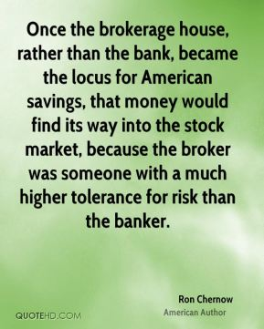 Once the brokerage house, rather than the bank, became the locus for American savings, that money would find its way into the stock market, because the broker was someone with a much higher tolerance for risk than the banker.
