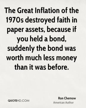 Ron Chernow - The Great Inflation of the 1970s destroyed faith in paper assets, because if you held a bond, suddenly the bond was worth much less money than it was before.
