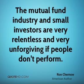 Ron Chernow - The mutual fund industry and small investors are very relentless and very unforgiving if people don't perform.