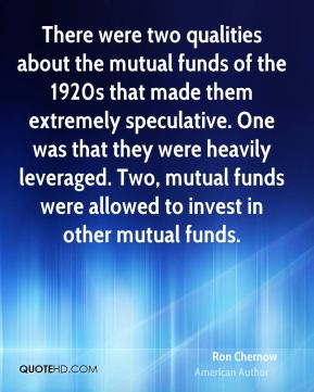 Ron Chernow - There were two qualities about the mutual funds of the 1920s that made them extremely speculative. One was that they were heavily leveraged. Two, mutual funds were allowed to invest in other mutual funds.
