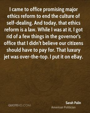 Sarah Palin - I came to office promising major ethics reform to end the culture of self-dealing. And today, that ethics reform is a law. While I was at it, I got rid of a few things in the governor's office that I didn't believe our citizens should have to pay for. That luxury jet was over-the-top. I put it on eBay.