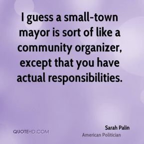 Sarah Palin - I guess a small-town mayor is sort of like a community organizer, except that you have actual responsibilities.