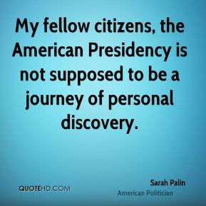Sarah Palin - My fellow citizens, the American Presidency is not supposed to be a journey of personal discovery.
