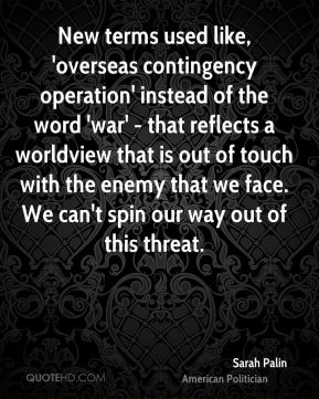 Sarah Palin - New terms used like, 'overseas contingency operation' instead of the word 'war' - that reflects a worldview that is out of touch with the enemy that we face. We can't spin our way out of this threat.