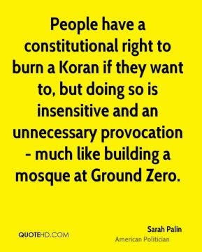 Sarah Palin - People have a constitutional right to burn a Koran if they want to, but doing so is insensitive and an unnecessary provocation - much like building a mosque at Ground Zero.
