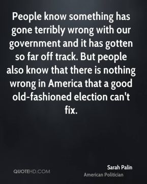 Sarah Palin - People know something has gone terribly wrong with our government and it has gotten so far off track. But people also know that there is nothing wrong in America that a good old-fashioned election can't fix.