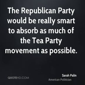 Sarah Palin - The Republican Party would be really smart to absorb as much of the Tea Party movement as possible.