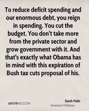 Sarah Palin - To reduce deficit spending and our enormous debt, you reign in spending. You cut the budget. You don't take more from the private sector and grow government with it. And that's exactly what Obama has in mind with this expiration of Bush tax cuts proposal of his.