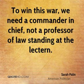 Sarah Palin - To win this war, we need a commander in chief, not a professor of law standing at the lectern.