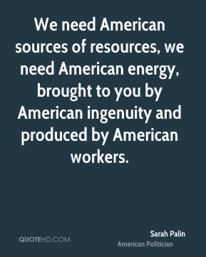 Sarah Palin - We need American sources of resources, we need American energy, brought to you by American ingenuity and produced by American workers.