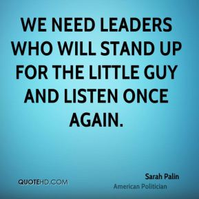 Sarah Palin - We need leaders who will stand up for the little guy and listen once again.