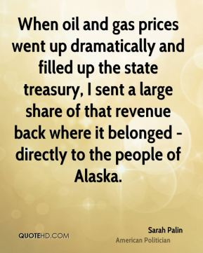 Sarah Palin - When oil and gas prices went up dramatically and filled up the state treasury, I sent a large share of that revenue back where it belonged - directly to the people of Alaska.