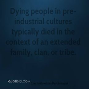 Dying people in pre-industrial cultures typically died in the context of an extended family, clan, or tribe.