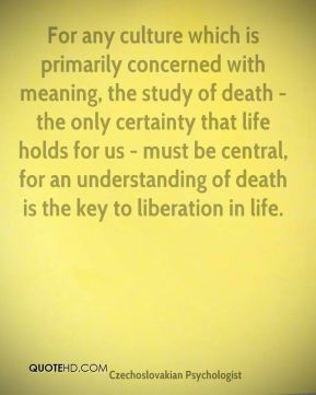 Stanislav Grof - For any culture which is primarily concerned with meaning, the study of death - the only certainty that life holds for us - must be central, for an understanding of death is the key to liberation in life.