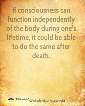 Stanislav Grof - If consciousness can function independently of the body during one's lifetime, it could be able to do the same after death.