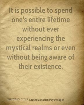 Stanislav Grof - It is possible to spend one's entire lifetime without ever experiencing the mystical realms or even without being aware of their existence.