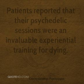 Stanislav Grof - Patients reported that their psychedelic sessions were an invaluable experiential training for dying.