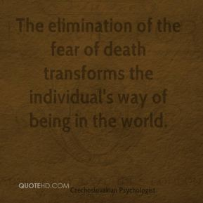 The elimination of the fear of death transforms the individual's way of being in the world.