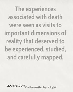 The experiences associated with death were seen as visits to important dimensions of reality that deserved to be experienced, studied, and carefully mapped.