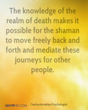 Stanislav Grof - The knowledge of the realm of death makes it possible for the shaman to move freely back and forth and mediate these journeys for other people.