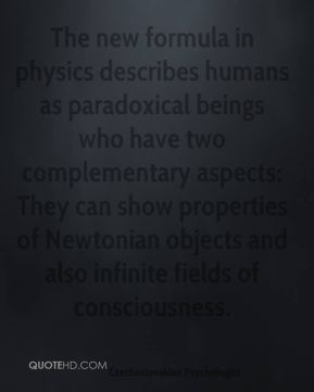 The new formula in physics describes humans as paradoxical beings who have two complementary aspects: They can show properties of Newtonian objects and also infinite fields of consciousness.