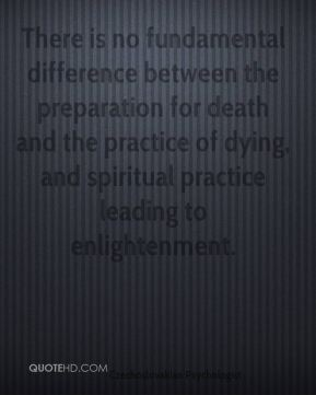 Stanislav Grof - There is no fundamental difference between the preparation for death and the practice of dying, and spiritual practice leading to enlightenment.